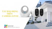 Hướng dẫn cách tắt chế độ báo động trên camera Ezviz
